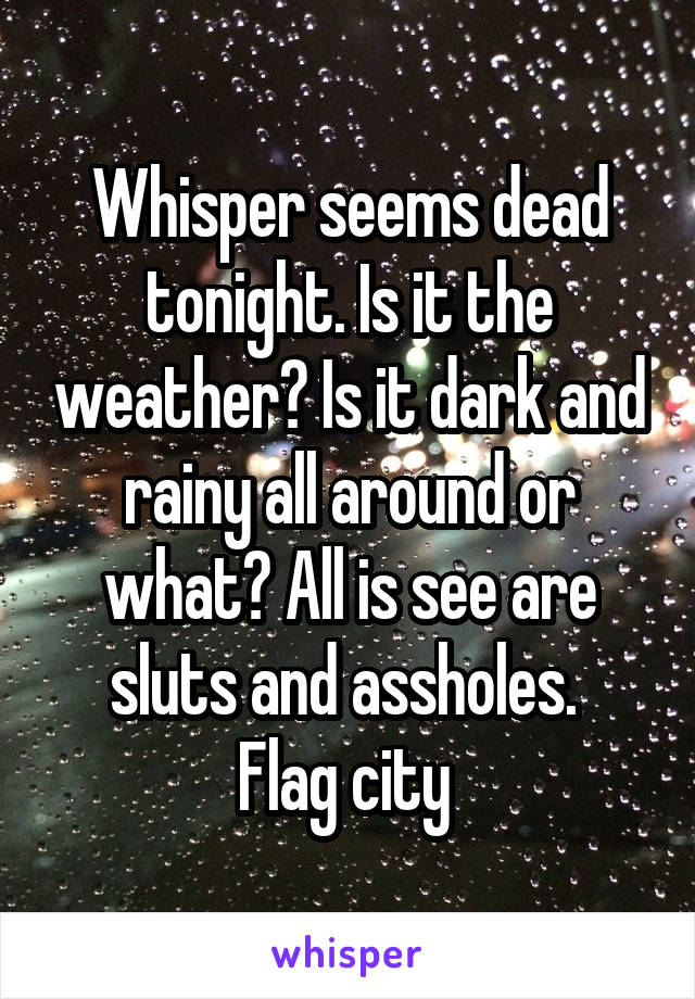 Whisper seems dead tonight. Is it the weather? Is it dark and rainy all around or what? All is see are sluts and assholes.  Flag city