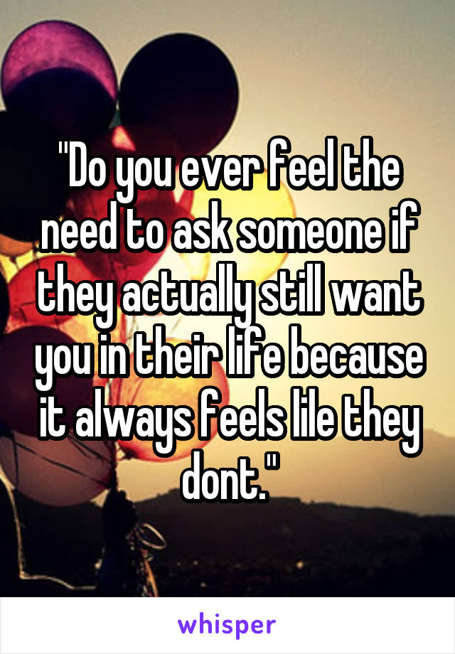 """""""Do you ever feel the need to ask someone if they actually still want you in their life because it always feels lile they dont."""""""