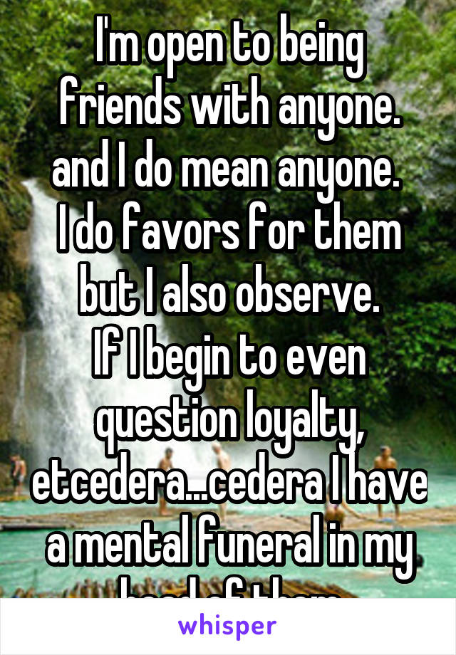 I'm open to being friends with anyone. and I do mean anyone.  I do favors for them but I also observe. If I begin to even question loyalty, etcedera...cedera I have a mental funeral in my head of them