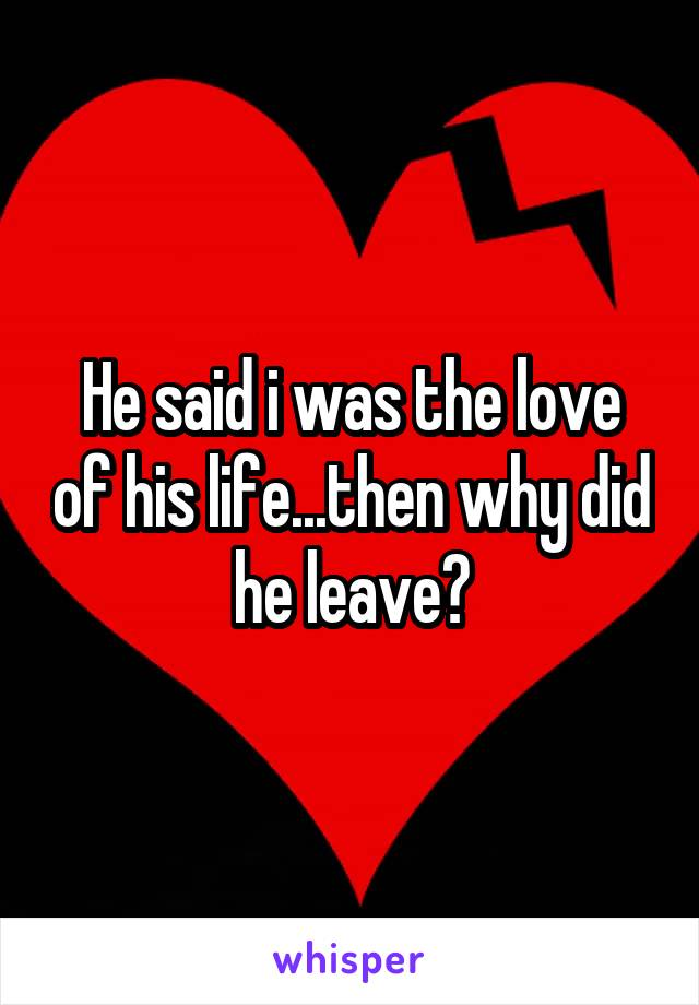 He said i was the love of his life...then why did he leave?