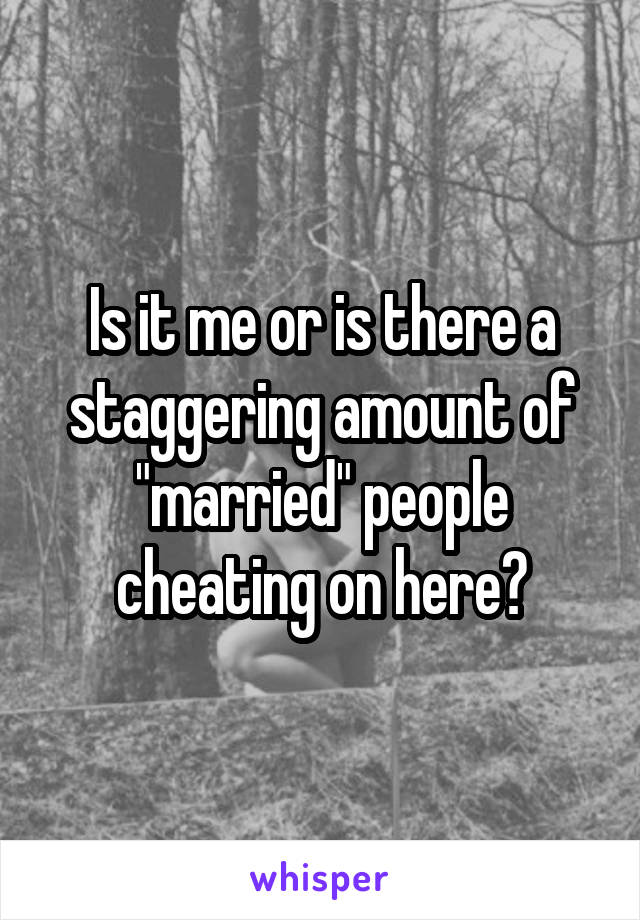 "Is it me or is there a staggering amount of ""married"" people cheating on here?"