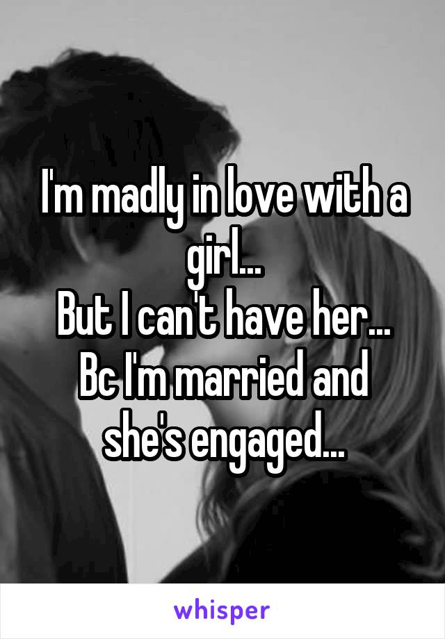 I'm madly in love with a girl... But I can't have her... Bc I'm married and she's engaged...