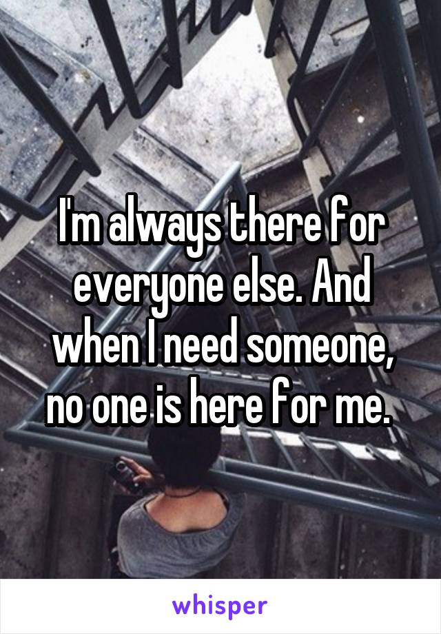 I'm always there for everyone else. And when I need someone, no one is here for me.