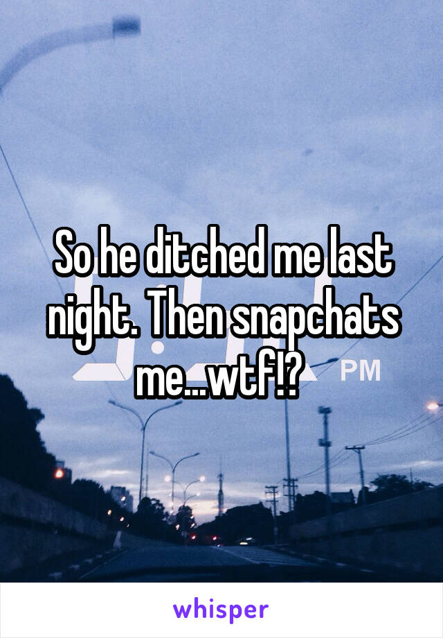 So he ditched me last night. Then snapchats me...wtf!?