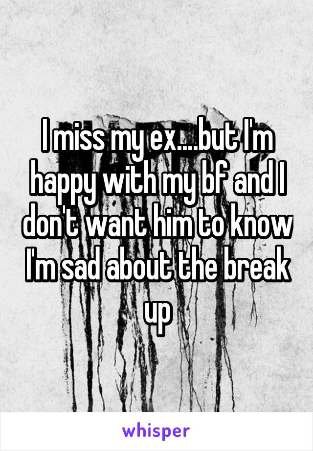 I miss my ex....but I'm happy with my bf and I don't want him to know I'm sad about the break up