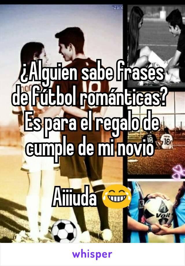 ¿Alguien sabe frases de fútbol románticas?  Es para el regalo de cumple de mi novio   Aiiiuda 😂