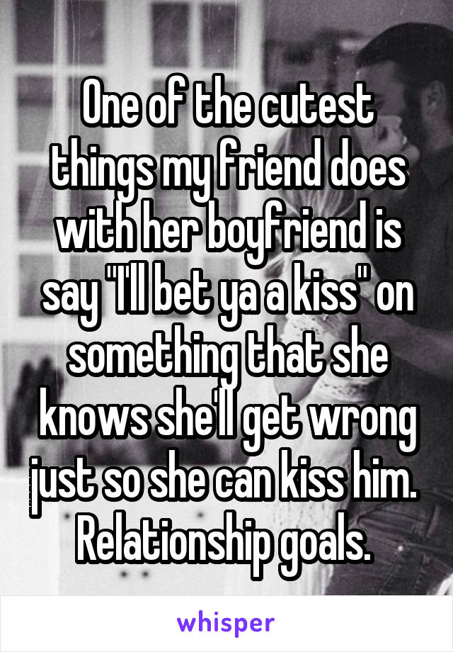 """One of the cutest things my friend does with her boyfriend is say """"I'll bet ya a kiss"""" on something that she knows she'll get wrong just so she can kiss him.  Relationship goals."""