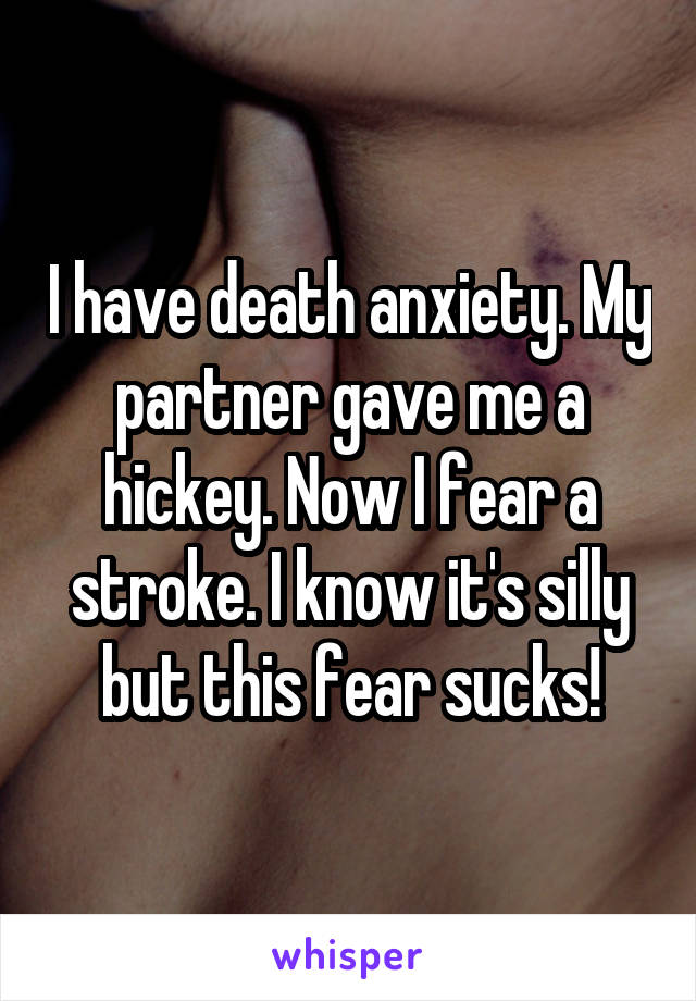 I have death anxiety. My partner gave me a hickey. Now I fear a stroke. I know it's silly but this fear sucks!