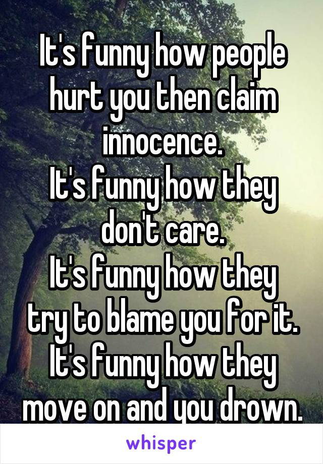 It's funny how people hurt you then claim innocence. It's funny how they don't care. It's funny how they try to blame you for it. It's funny how they move on and you drown.