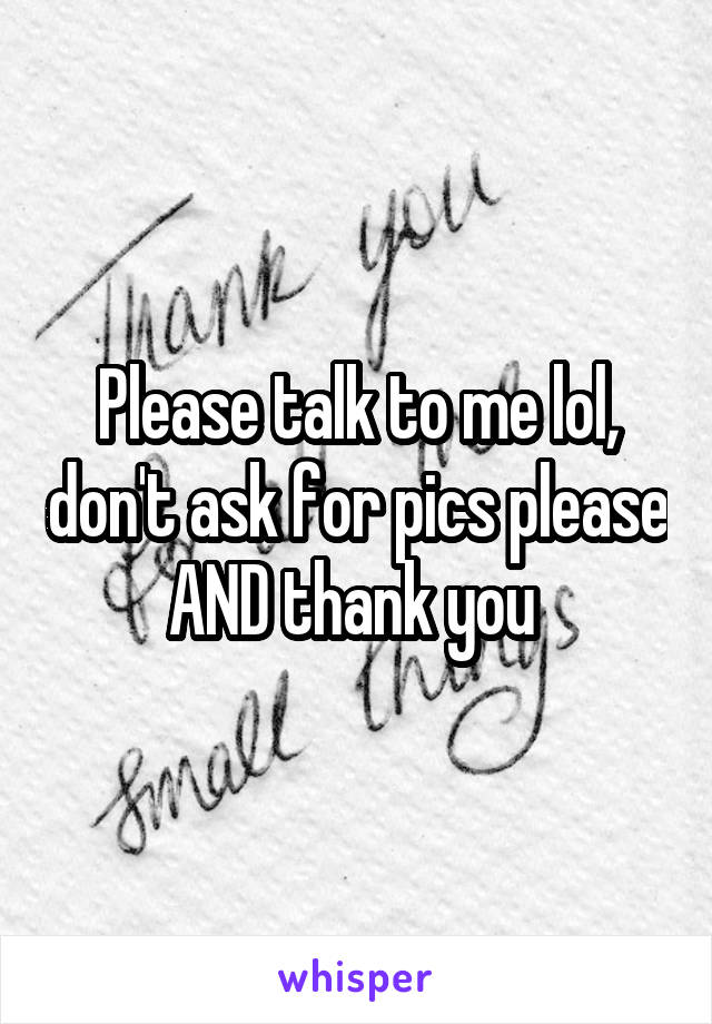 Please talk to me lol, don't ask for pics please AND thank you