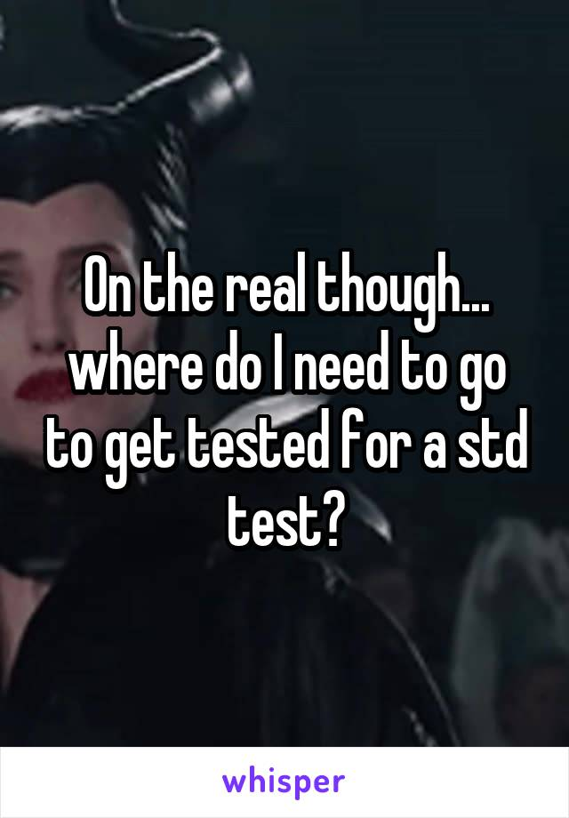 On the real though... where do I need to go to get tested for a std test?