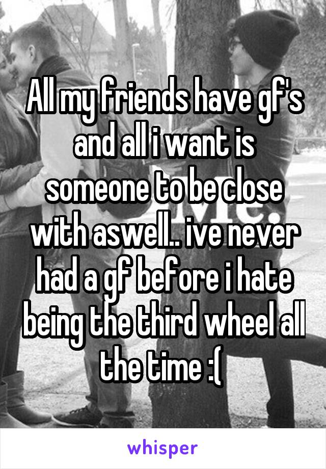 All my friends have gf's and all i want is someone to be close with aswell.. ive never had a gf before i hate being the third wheel all the time :(