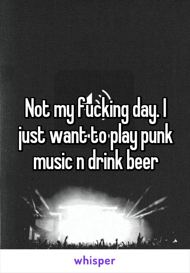 Not my fucking day. I just want to play punk music n drink beer
