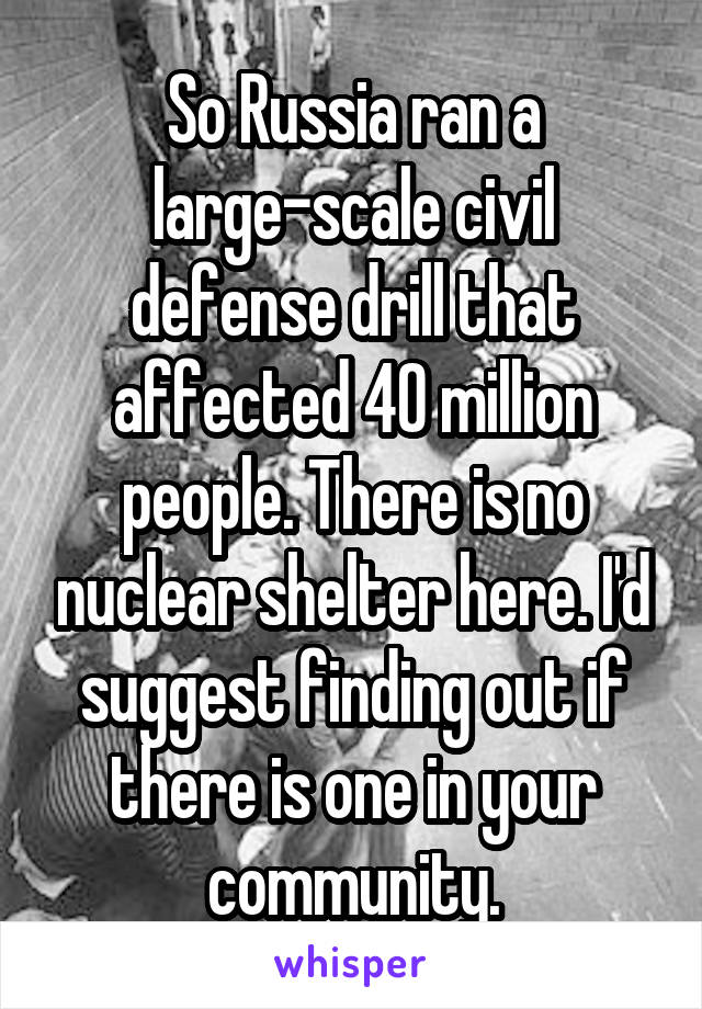 So Russia ran a large-scale civil defense drill that affected 40 million people. There is no nuclear shelter here. I'd suggest finding out if there is one in your community.