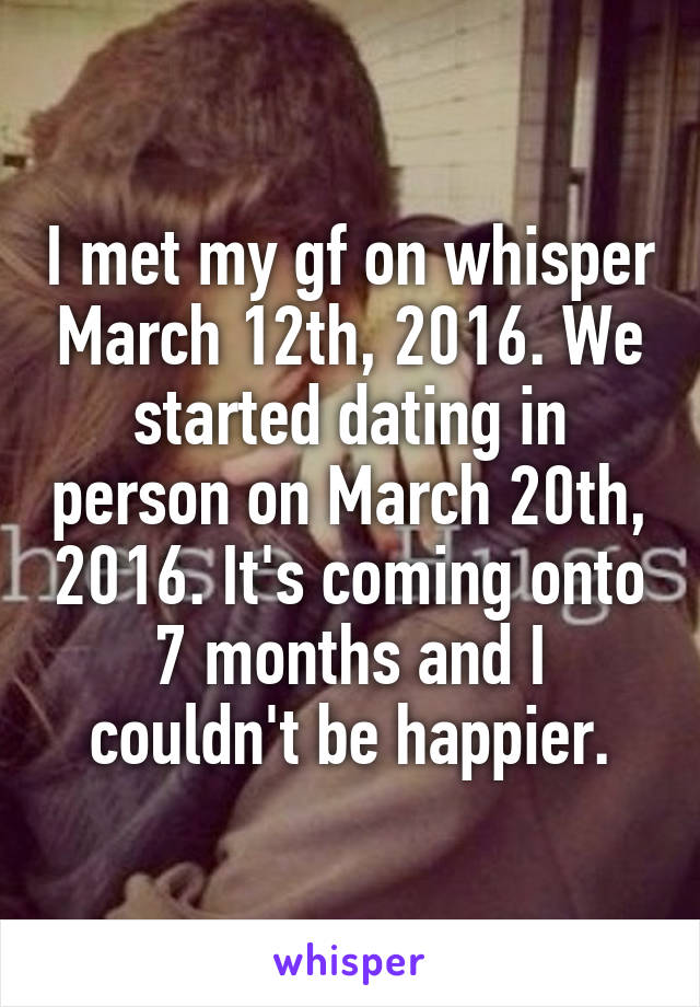 I met my gf on whisper March 12th, 2016. We started dating in person on March 20th, 2016. It's coming onto 7 months and I couldn't be happier.