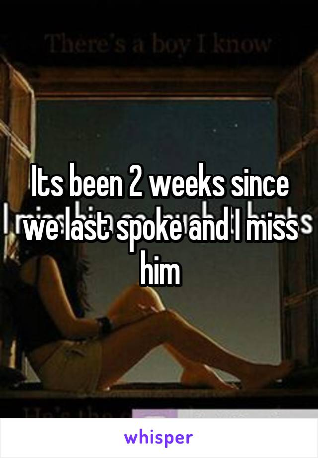 Its been 2 weeks since we last spoke and I miss him