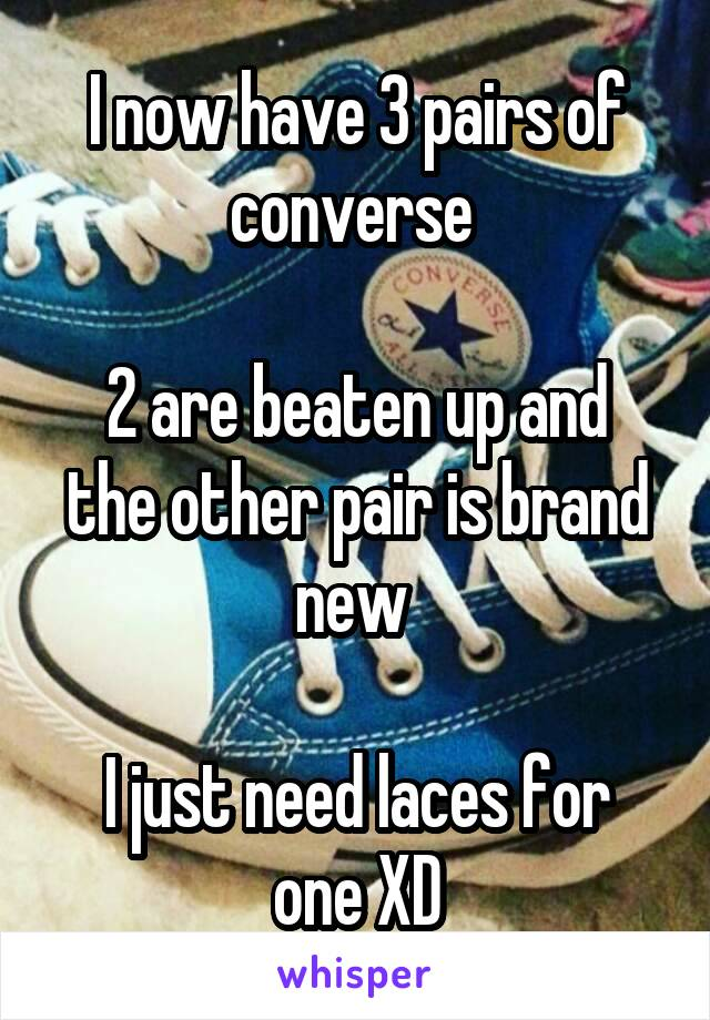 I now have 3 pairs of converse   2 are beaten up and the other pair is brand new   I just need laces for one XD