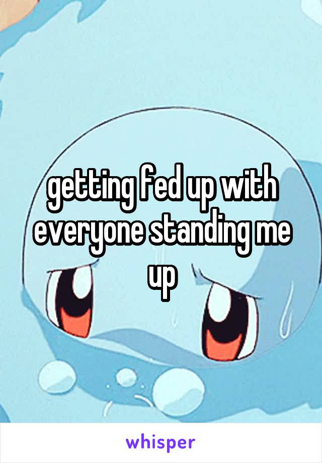 getting fed up with everyone standing me up