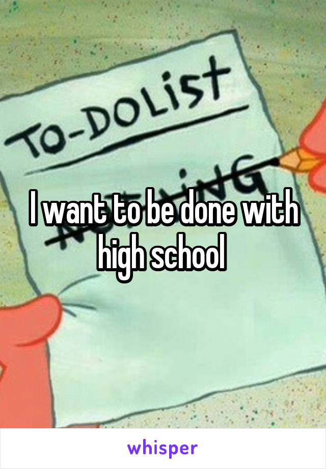 I want to be done with high school