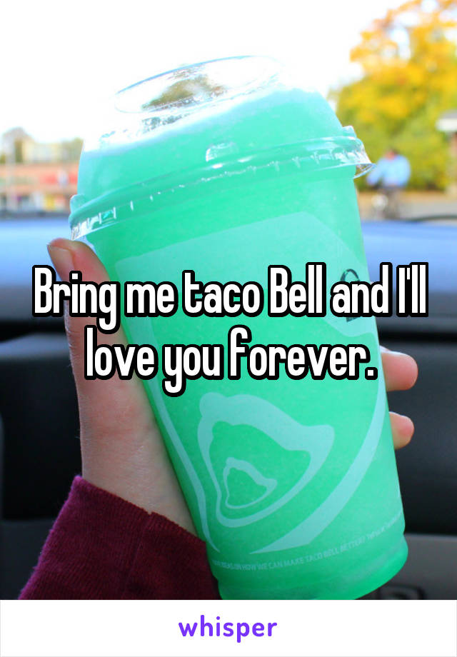 Bring me taco Bell and I'll love you forever.