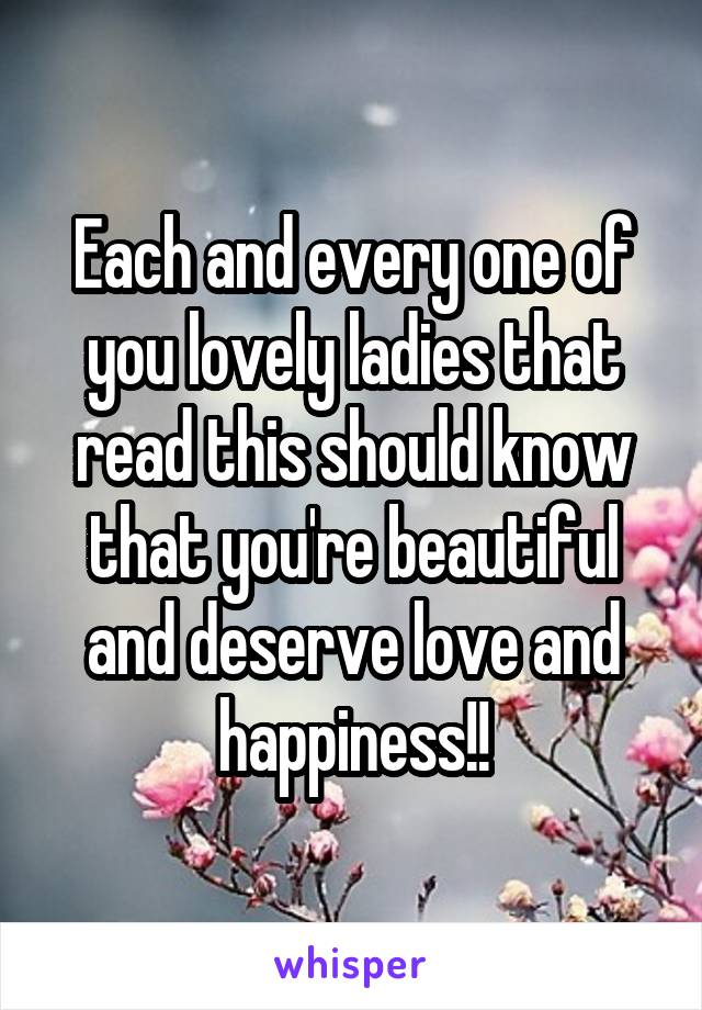 Each and every one of you lovely ladies that read this should know that you're beautiful and deserve love and happiness!!