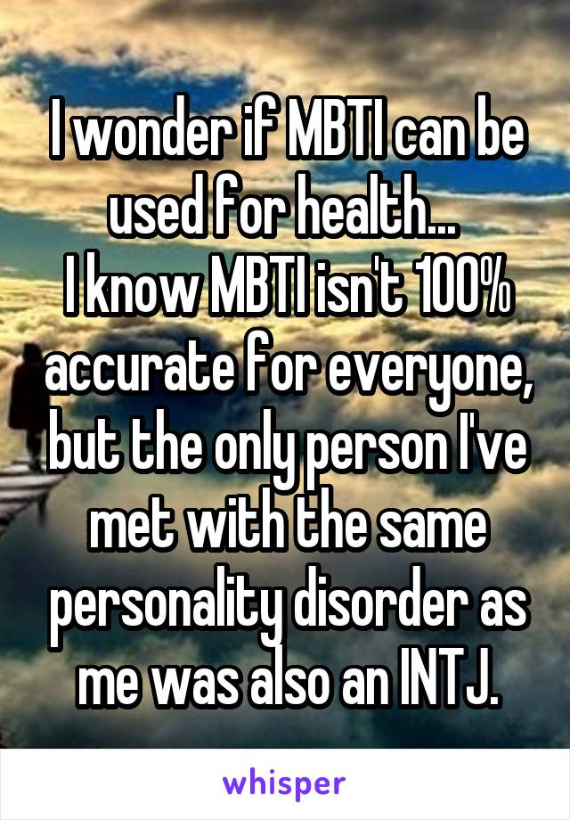 I wonder if MBTI can be used for health...  I know MBTI isn't 100% accurate for everyone, but the only person I've met with the same personality disorder as me was also an INTJ.