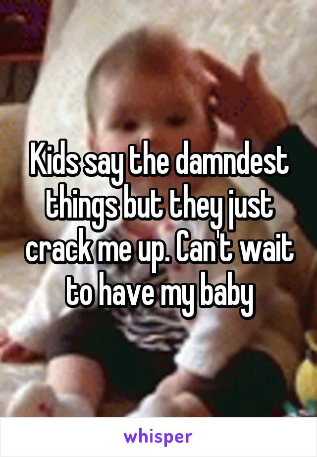 Kids say the damndest things but they just crack me up. Can't wait to have my baby
