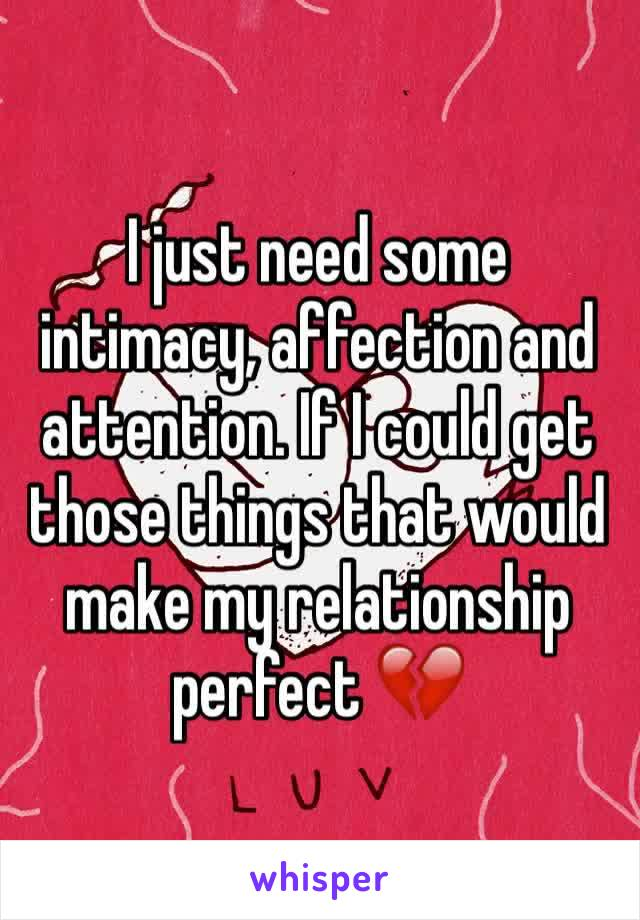 I just need some intimacy, affection and attention. If I could get those things that would make my relationship perfect 💔