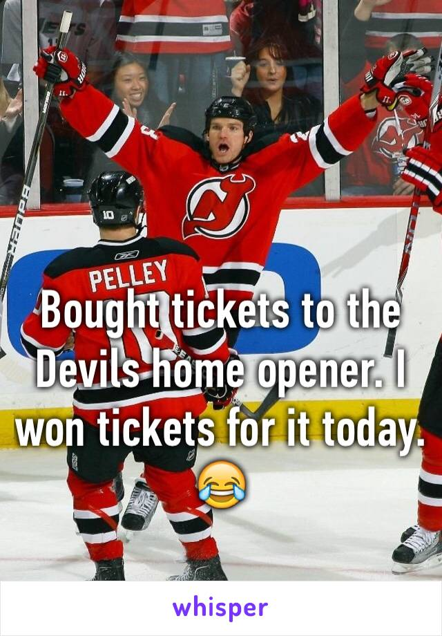 Bought tickets to the Devils home opener. I won tickets for it today. 😂