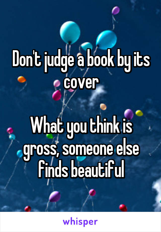 Don't judge a book by its cover  What you think is gross, someone else finds beautiful