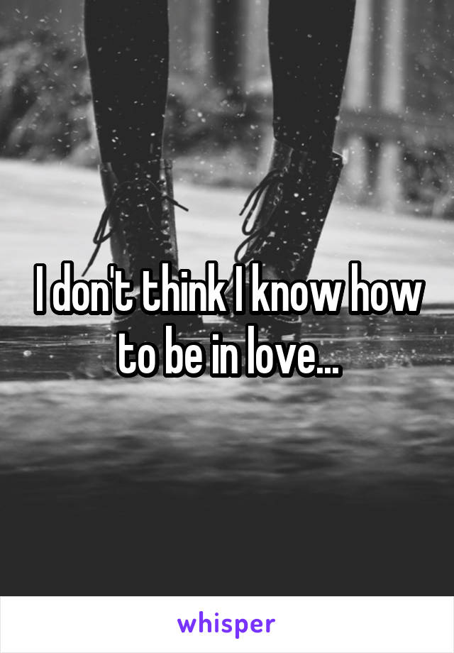 I don't think I know how to be in love...
