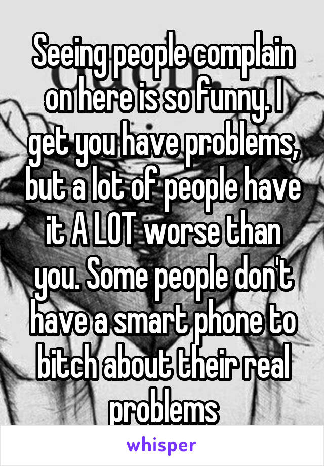 Seeing people complain on here is so funny. I get you have problems, but a lot of people have it A LOT worse than you. Some people don't have a smart phone to bitch about their real problems