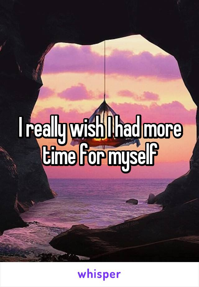 I really wish I had more time for myself