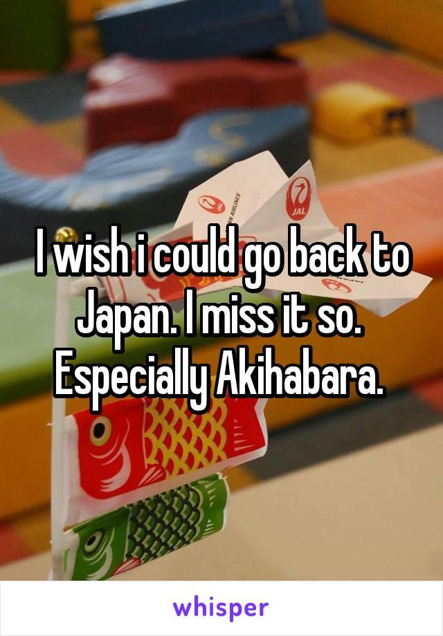 I wish i could go back to Japan. I miss it so.  Especially Akihabara.