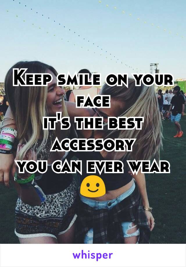 Keep smile on your face it's the best accessory you can ever wear😃