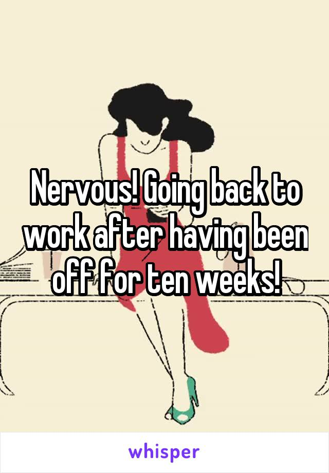 Nervous! Going back to work after having been off for ten weeks!