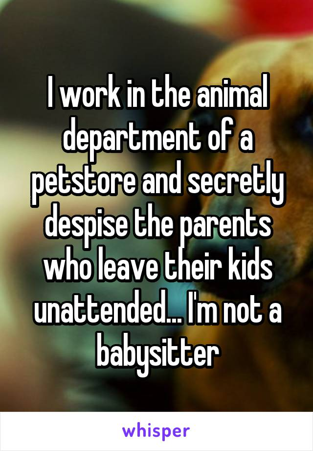 I work in the animal department of a petstore and secretly despise the parents who leave their kids unattended... I'm not a babysitter
