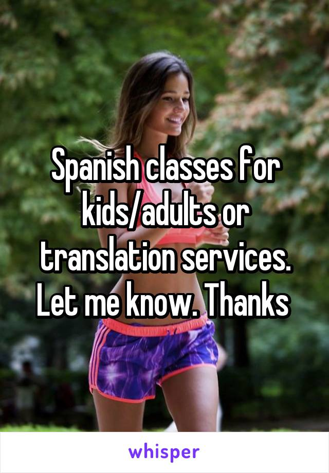 Spanish classes for kids/adults or translation services. Let me know. Thanks