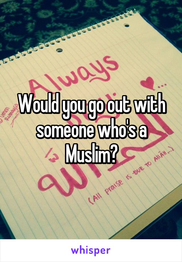 Would you go out with someone who's a Muslim?