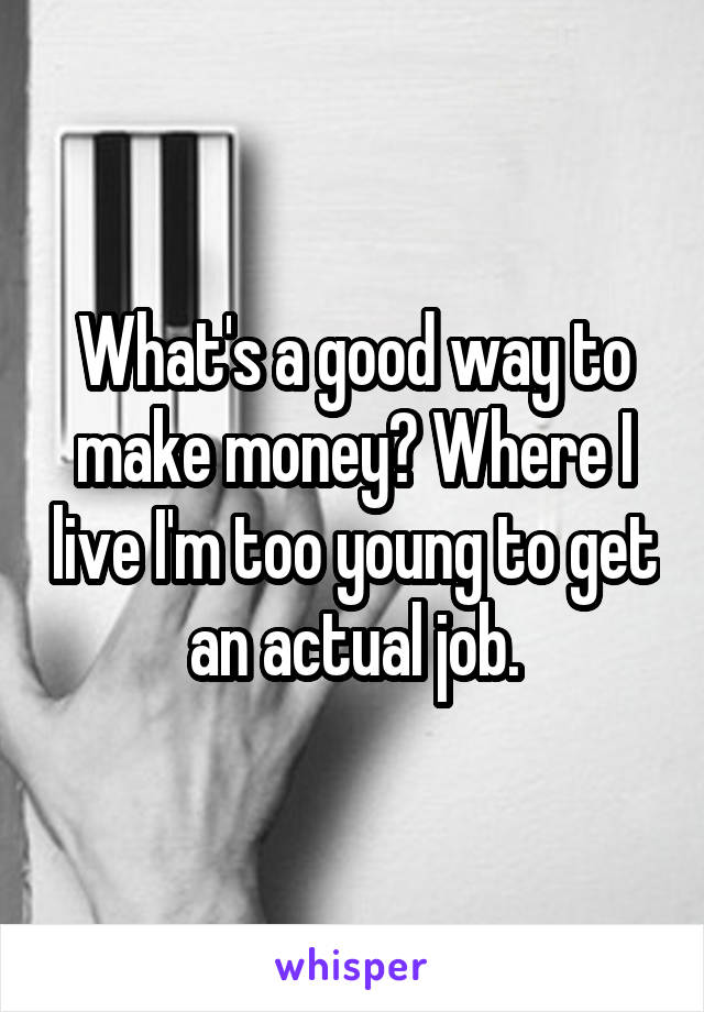 What's a good way to make money? Where I live I'm too young to get an actual job.