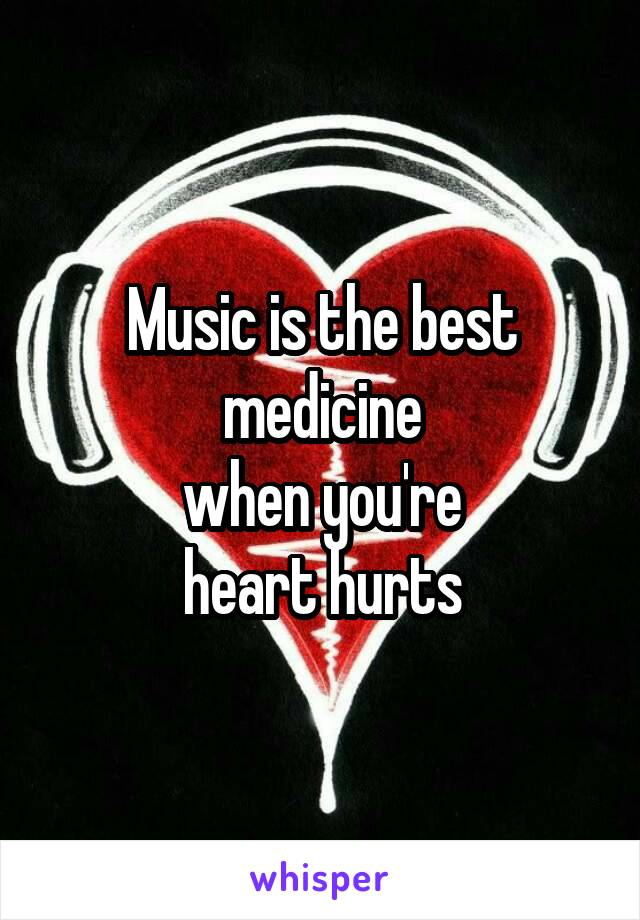 Music is the best medicine  when you're  heart hurts
