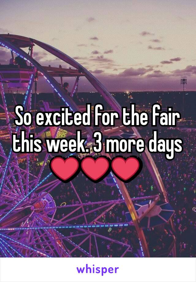 So excited for the fair this week. 3 more days ❤❤❤