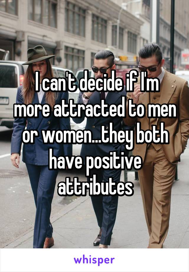 I can't decide if I'm more attracted to men or women...they both have positive attributes
