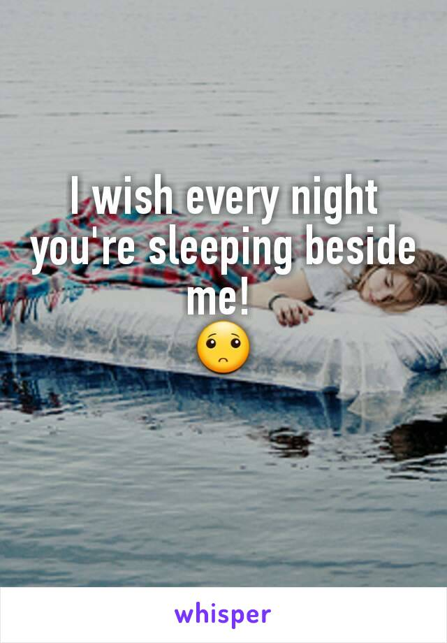 I wish every night you're sleeping beside me!  🙁