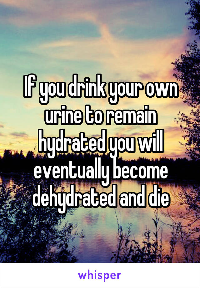 If you drink your own urine to remain hydrated you will eventually become dehydrated and die