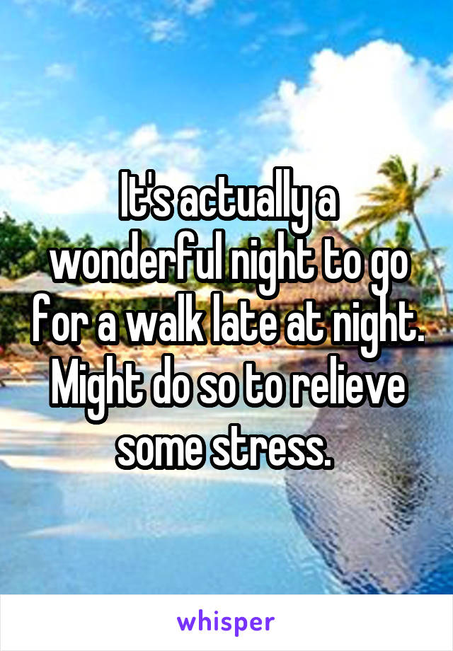 It's actually a wonderful night to go for a walk late at night. Might do so to relieve some stress.