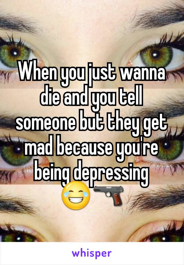 When you just wanna die and you tell someone but they get mad because you're being depressing 😂🔫