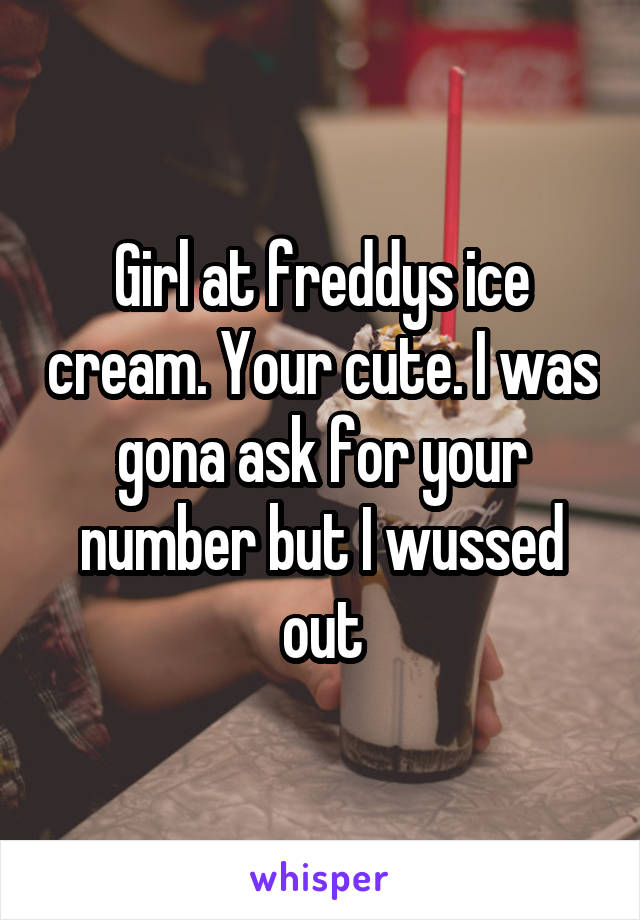 Girl at freddys ice cream. Your cute. I was gona ask for your number but I wussed out