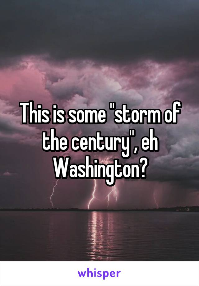 """This is some """"storm of the century"""", eh Washington?"""