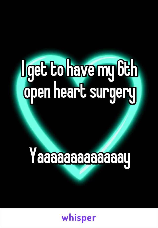 I get to have my 6th open heart surgery   Yaaaaaaaaaaaaay